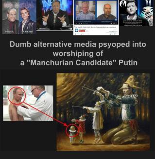 "Dumb alternative media psyoped into worshiping of a ""Manchurian Candidate"" Putin."
