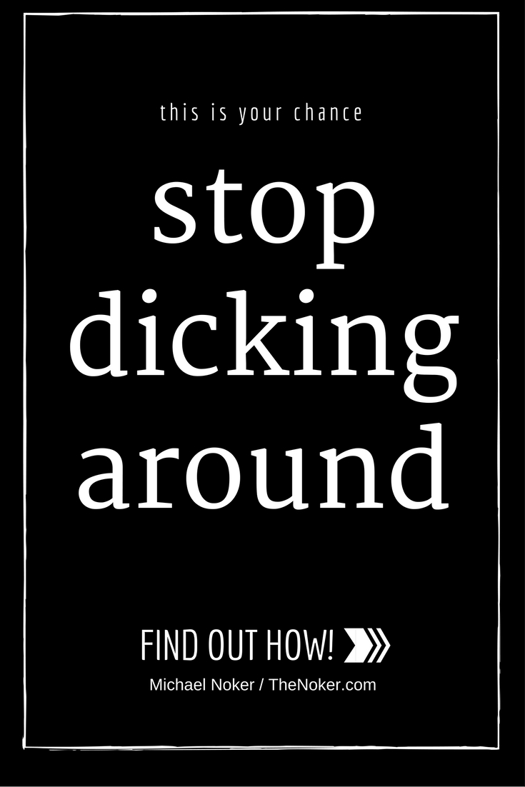 Stop fucking dicking around and get your shit together.