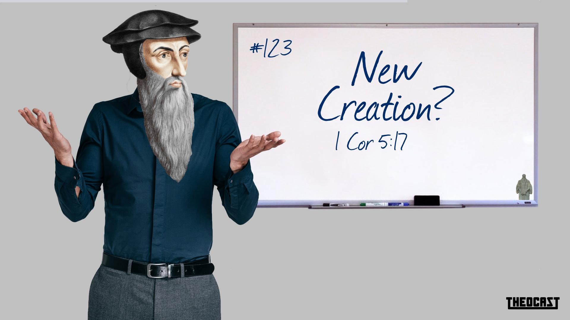 #123 New Creation? 2 Cor 5:17