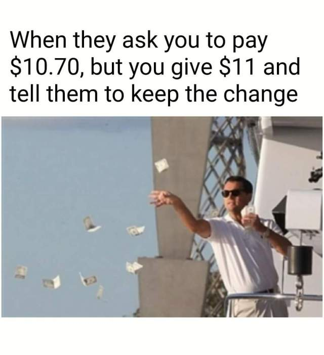 "A meme or Leonardo DiCaprio throwing money of a boat, with the caption ""When they ask you to pay $10.70, but you give $11 and tell them to keep the change."""
