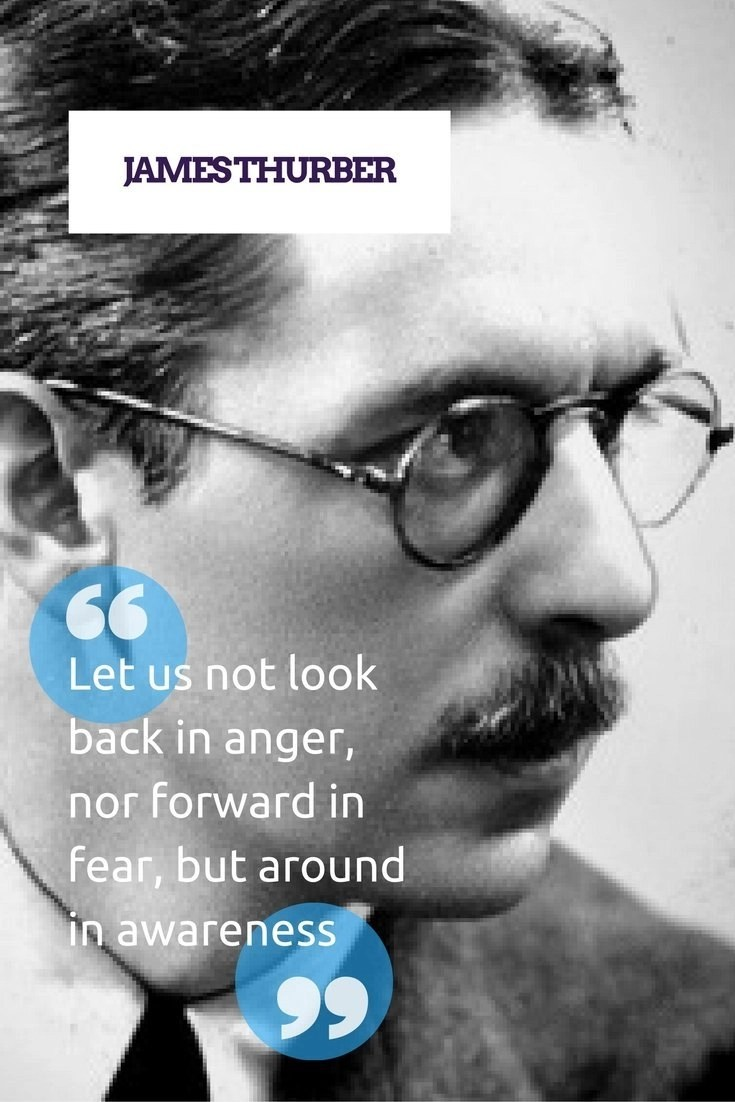 James Thurber - Let us not look back in anger, nor forward in fear, but around in awareness