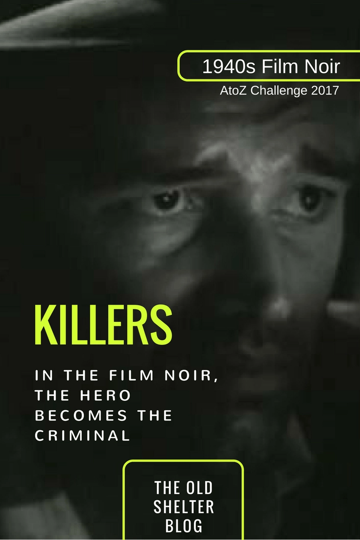 1940s Film Noir - KILLERS (AtoZ Challenge 2017) - Most of noir stories are concerned with crime. While in previous years crime had been seen as something 'other', in film noir crime gets very close. The hero himself becomes – willingly or by accident – the criminal