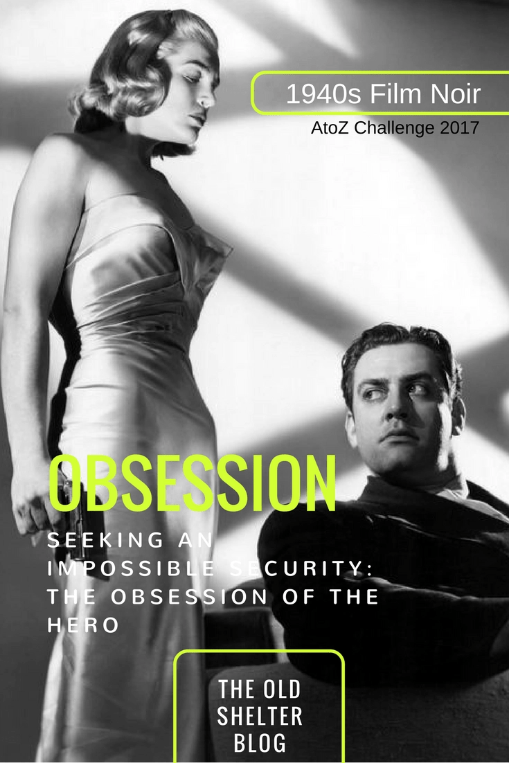 1940s Film Noir - OBSESSION (AtoZ Challenge 2017) - Disconnected from reality, immerse in his own world, the noir hero convinces himself that a particular achievement can unify his broken identity and he pursues that goal obsessively, regardless of the proven reality.