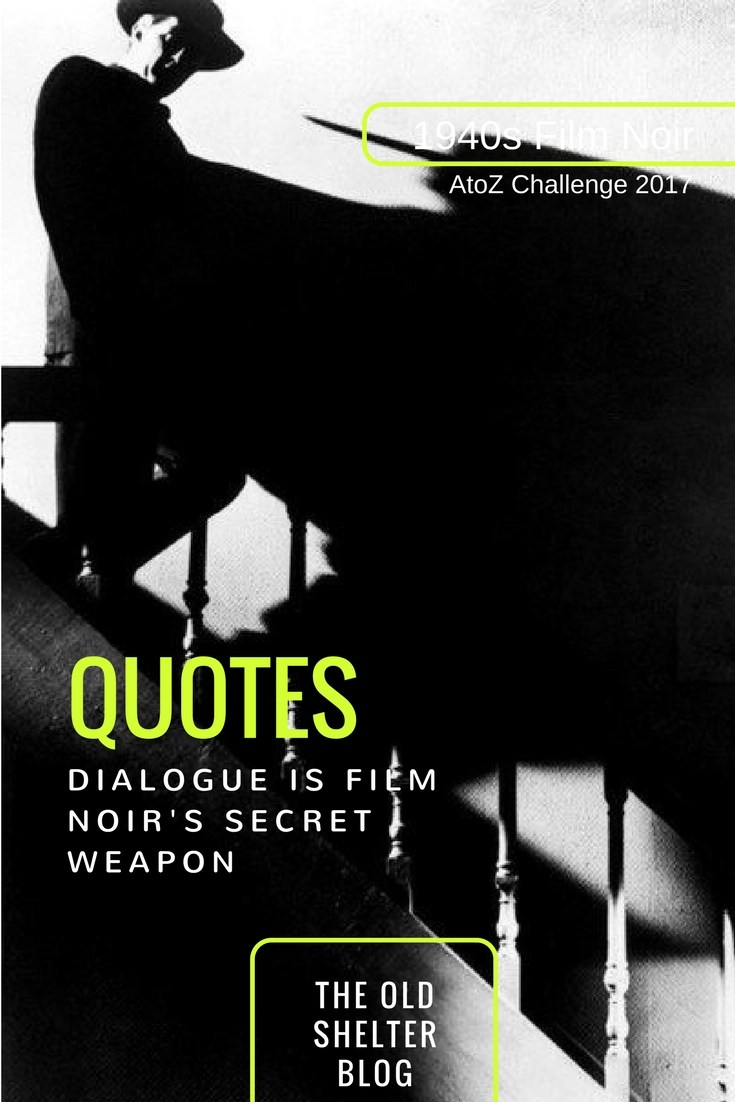 1940s Film Noir - QUOTES (AtoZ Challenge 2017) - Dialogue was very important in film noir, because, as much as the plot relied on action, some of this action happened in dialogues. In fact, dialogue was one of film noir secret weapons