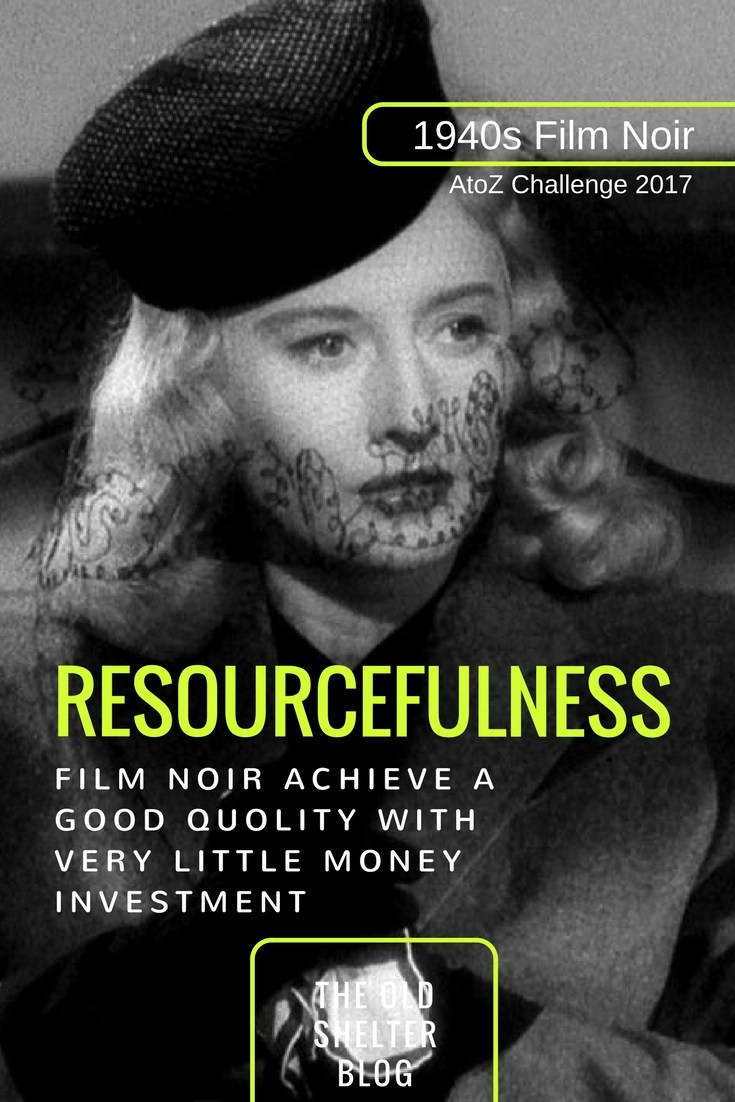 1940s Film Noir - RESOURCEFULNESS (AtoZ Challenge 2017) - With very few exceptions, film noirs were B movies filmed on a budget, even the ones we now consider classics. They needed resourcefulness in place of money