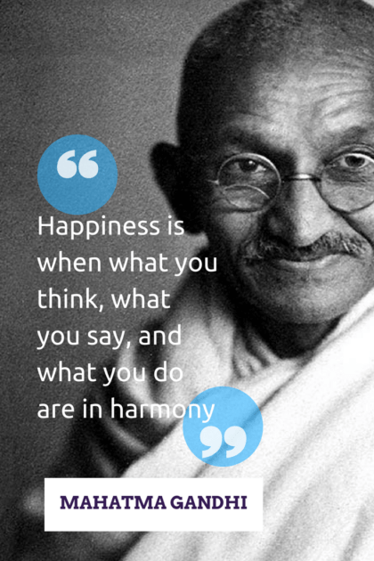 """Happiness is when what you think, what you say, and what you do are in harmony."" -Mahatma Gandhi"