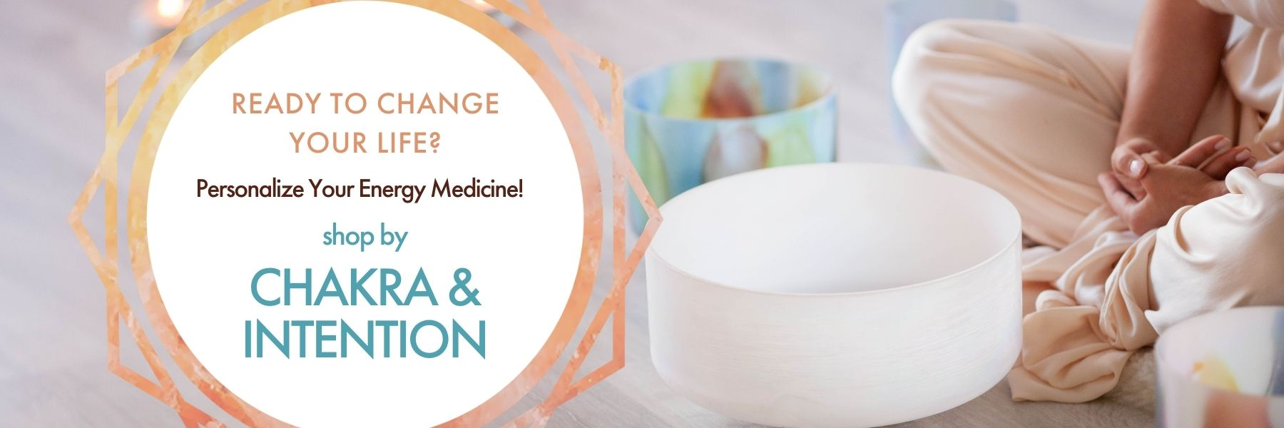 Playing crystal singing bowls sitting on floor. Text: Crystal Singing Bowls: Ready to change your life? Personalize your energy medicine! Shop by Chakra & Intention