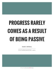 progress-rarely-comes-as-a-result-of-being-passive-quote-1