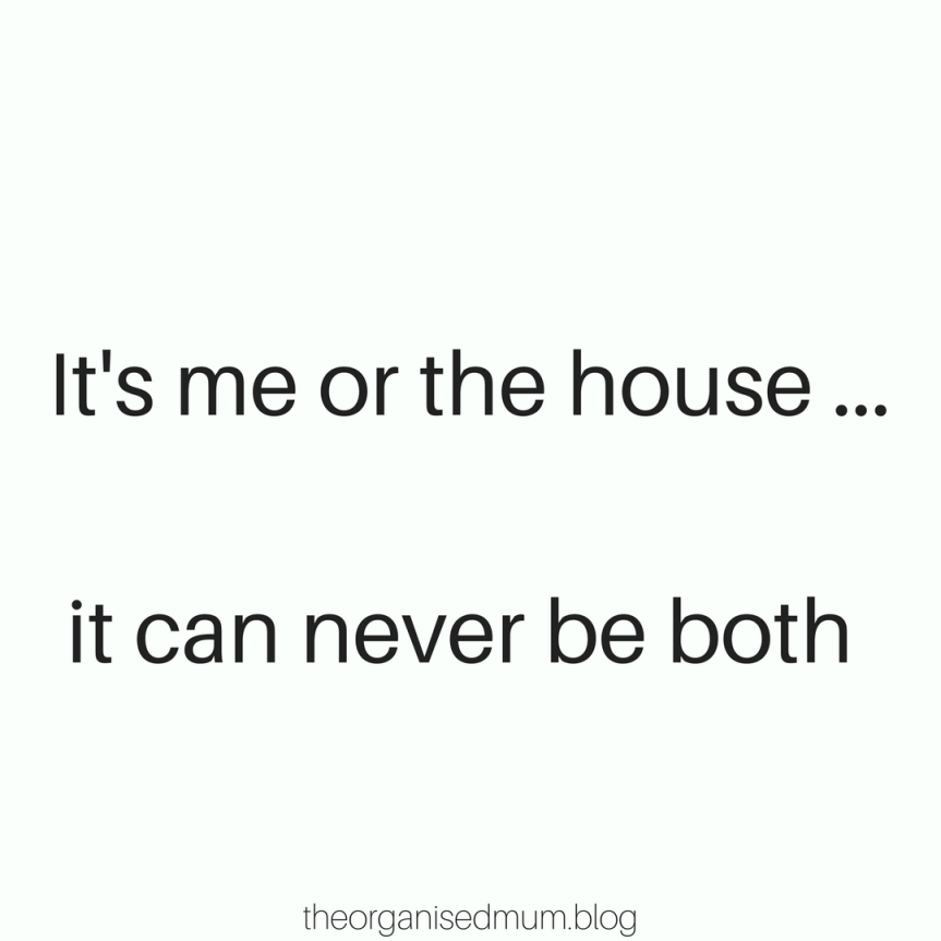 It is me or the house …. it can never be both…or can it?!