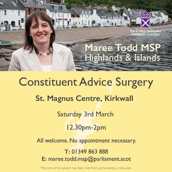 Maree Todd, Highlands and Islands MSP. Constituency advice surgery, St Magnus Centre, Kirkwall, Saturday 3rd March, 12.30pm-2pm. No appointment necessary. All welcome