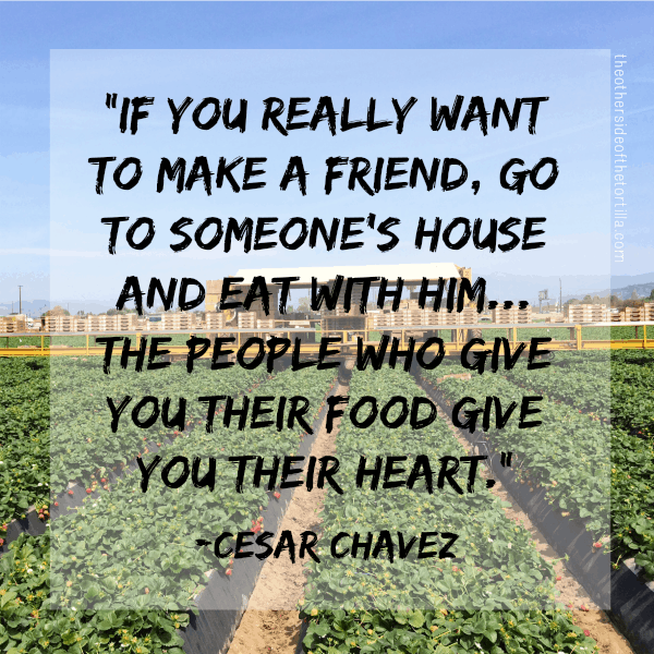 """If you really want to make a friend, go to someone's house and eat with him... the people who give you their food give you their heart."" —Cesar Chavez 