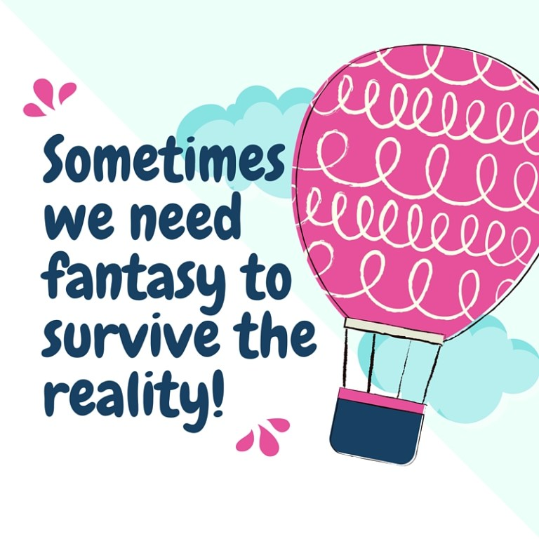 Sometimes we need fantasy to survive the reality
