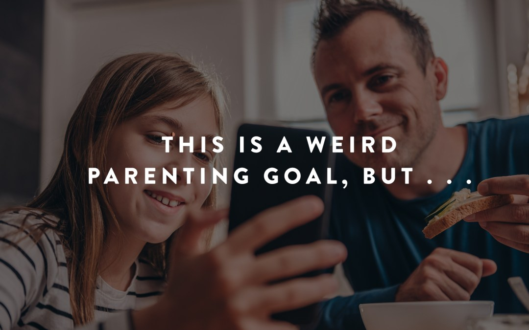 This Is a Weird Parenting Goal, But . . .