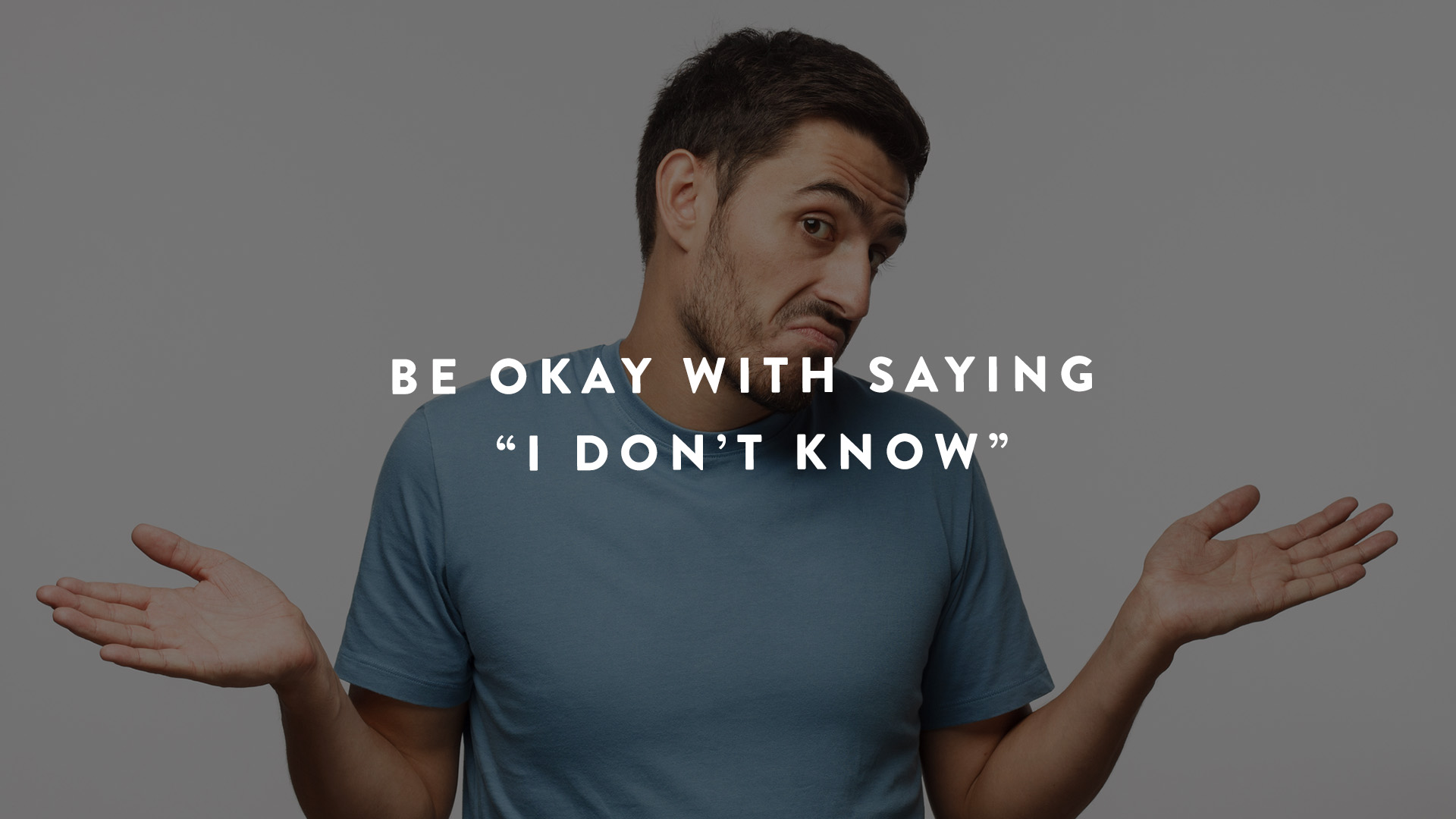 Be okay with saying I don't know