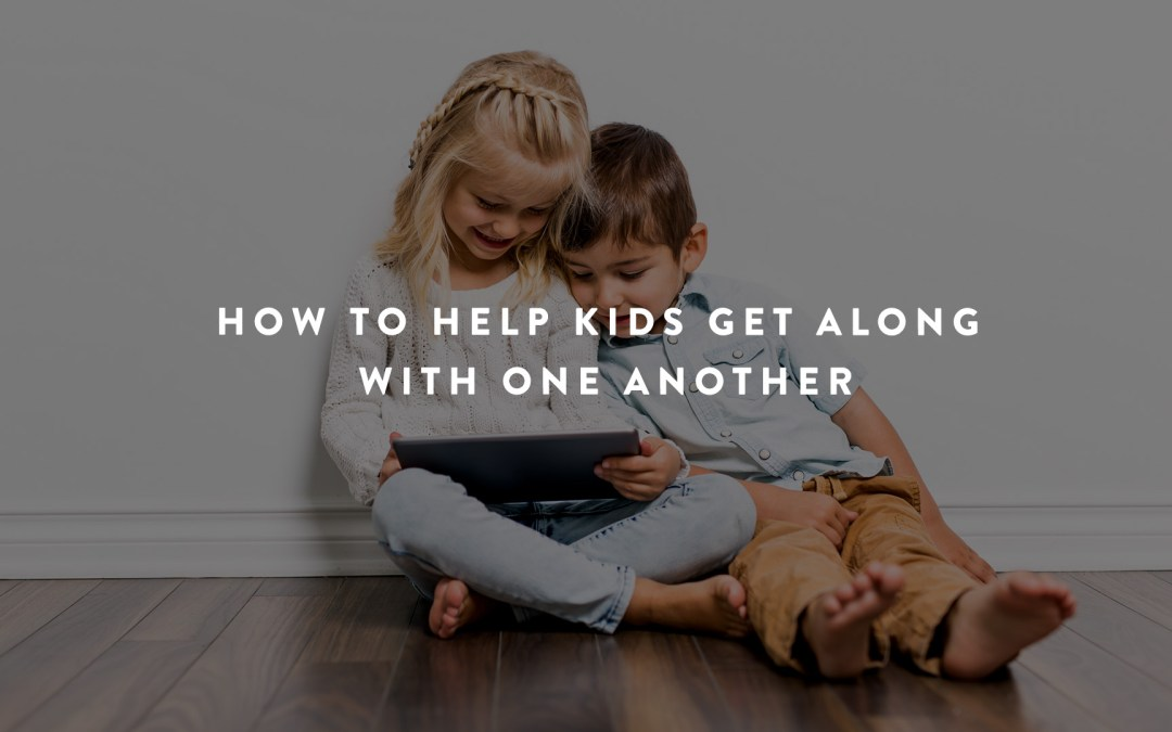 How To Help Your Kids Get Along With One Another
