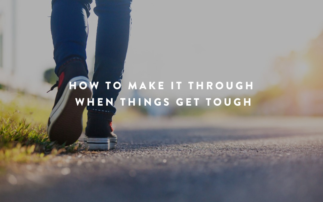 How Do We Make It Through When Things Get Tough?