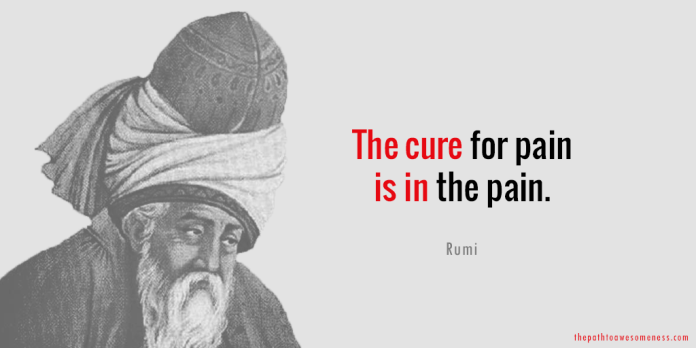 The cure for pain is in the pain rumi quote