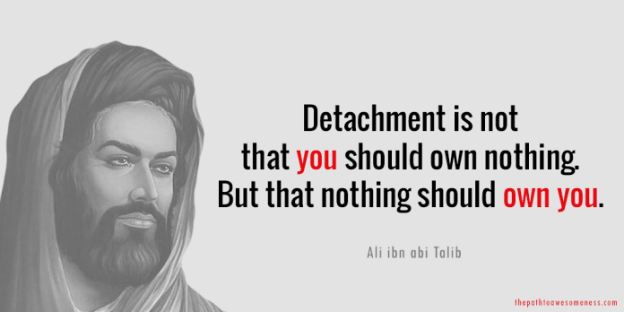 Detachment is not that you should own nothing But that nothing should own you Ali ibn abi Talib quote