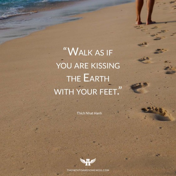 "Walk as if you are kissing the Earth with your feet."" Thich Nhat Hanh quote"