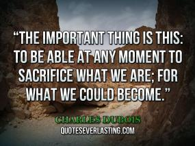 The-important-thing-is-this-to-be-able-at-any-moment-to-sacrifice-what-we-are-for-what-we-could-become.-_-Charles-Dubois