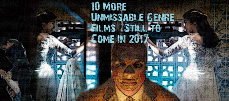 10 More Unmissable Genre Films Still To Come In 2017