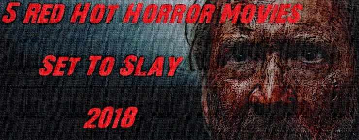 5 Red Hot Horror Movies Set To Slay 2018