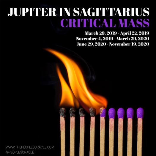 Jupiter in Sagittarius - Critical Mass Dates March 29, 2019 - April 22, 2019 November 4, 2019 - March 29, 2020 June 29, 2020 - November 19, 2020