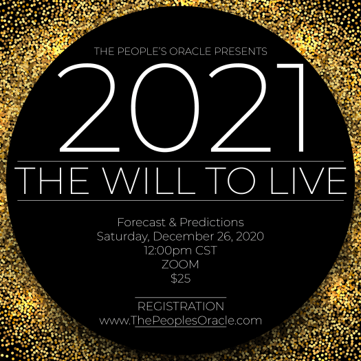 The People's Oracle Presents... 2021: The Will to Live. Forecast & Predictions. Saturnday, December 26, 2020. 12:00pm CST. Via Zoom. $25