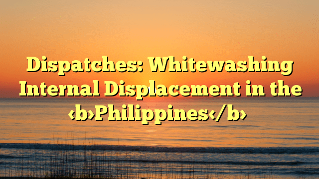 Dispatches: Whitewashing Internal Displacement in the Philippines
