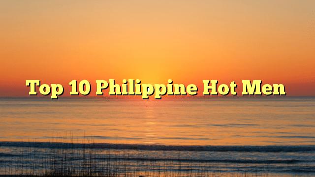 Top 10 Philippine Hot Men