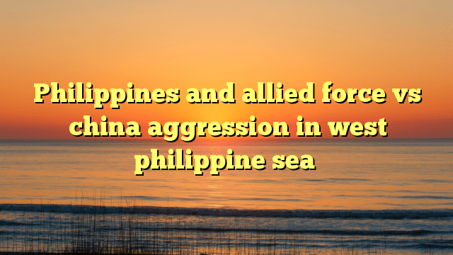 Philippines and allied force vs china aggression in west philippine sea