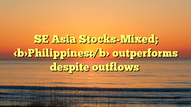 SE Asia Stocks-Mixed; Philippines outperforms despite outflows