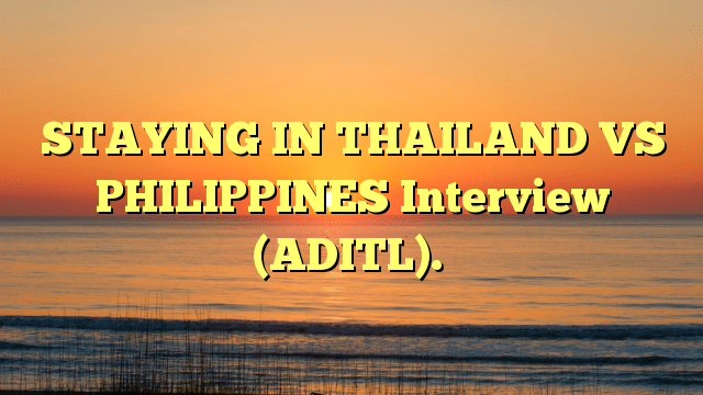 STAYING IN THAILAND VS PHILIPPINES Interview (ADITL).