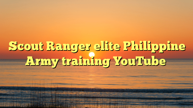 Scout Ranger elite Philippine Army training YouTube