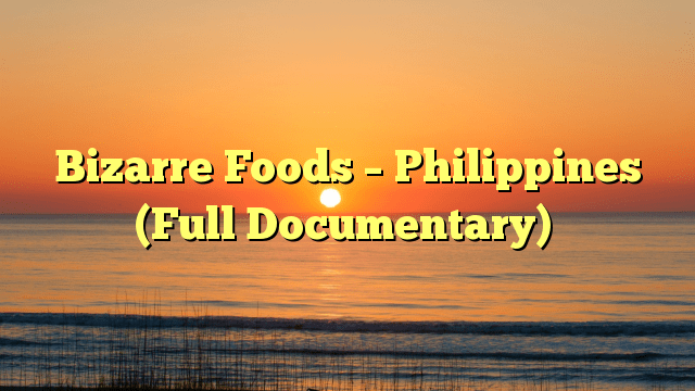 Bizarre Foods – Philippines (Full Documentary)