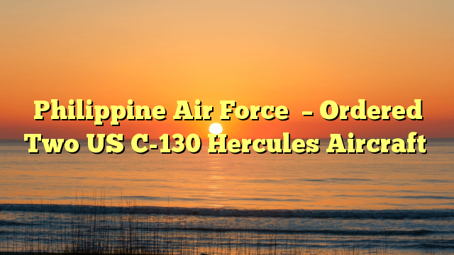 Philippine Air Force  – Ordered  Two US C-130 Hercules Aircraft