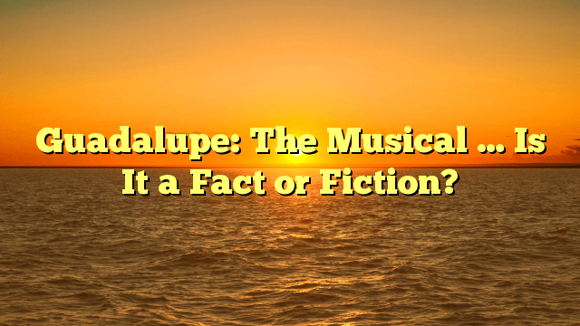 Guadalupe: The Musical … Is It a Fact or Fiction?