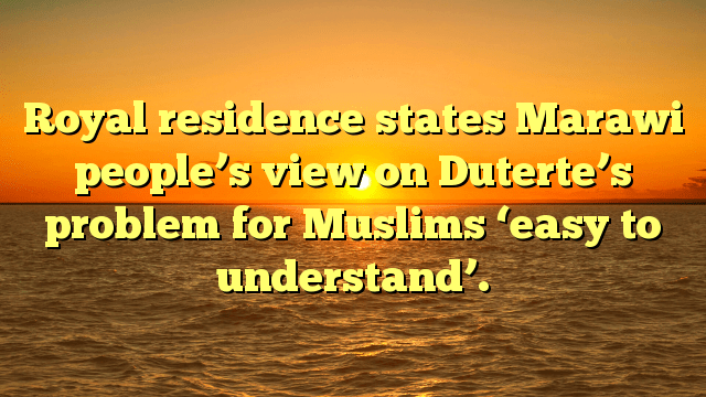 Royal residence states Marawi people's view on Duterte's problem for Muslims 'easy to understand'.