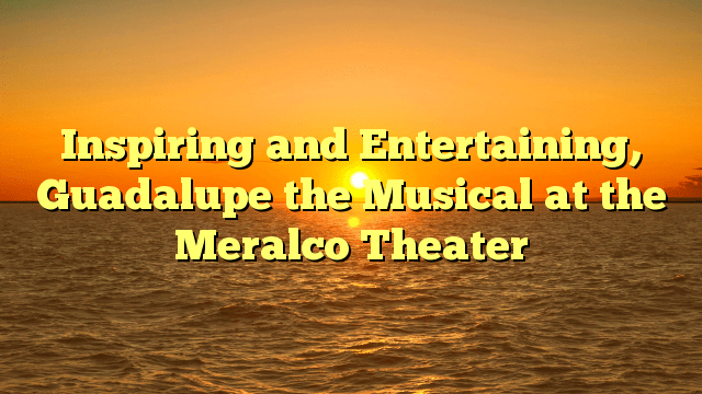 Inspiring and Entertaining, Guadalupe the Musical at the Meralco Theater