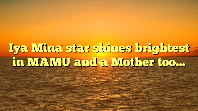 Iya Mina star  shines brightest  in MAMU and a Mother too…