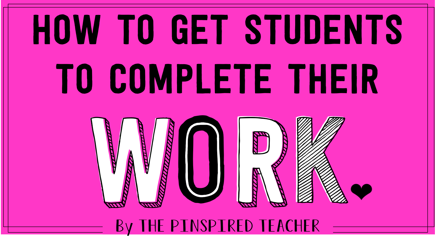How to Get Students to Complete Their Work- 50 tricks to add to your teacher bag of tricks!