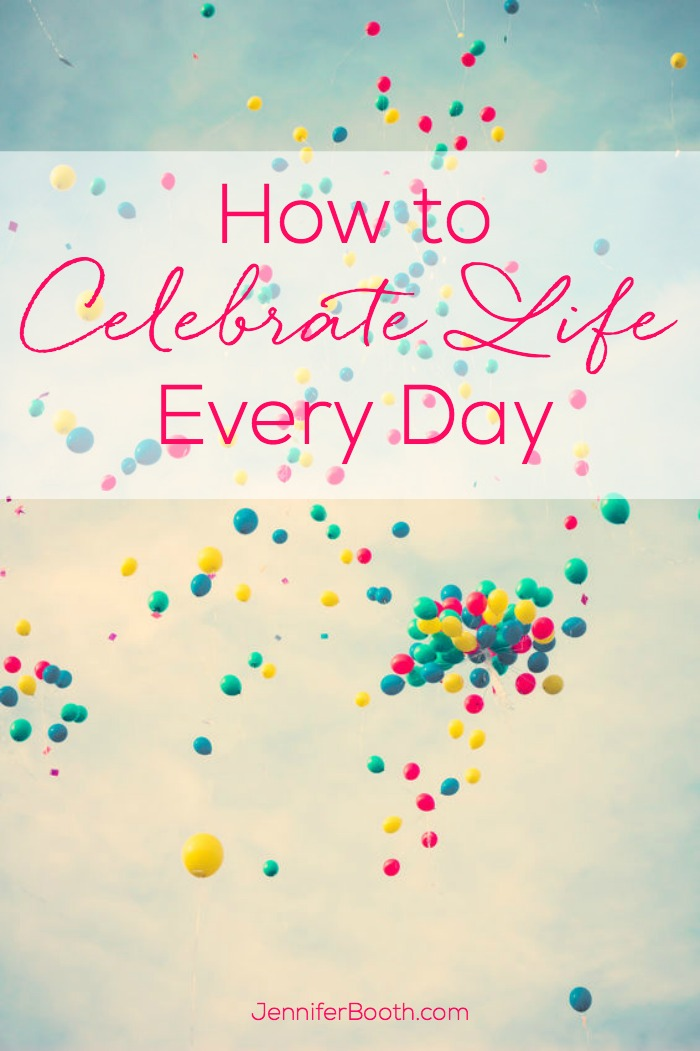 How to Celebrate Life Every Day