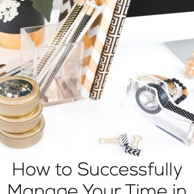 How to Successfully Manage Your Time in Three Easy Steps