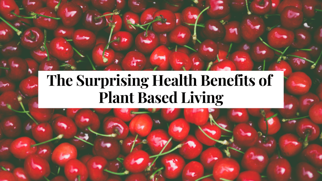 The Surprising Health Benefits of Plant Based Living