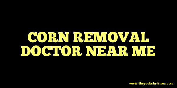 Corn removal doctor near me