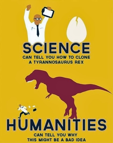 Science can tell you how to clone a tyrannosaurus Rex. Humanities can tell you why that might be a bad idea.