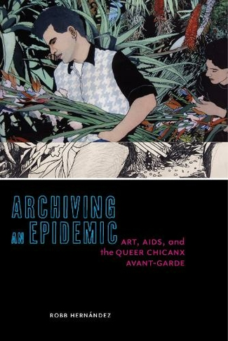 Book cover of Robb Hernández's Archiving an Epidemic: Art, AIDS, and the Queer Avant-Garde (2019)