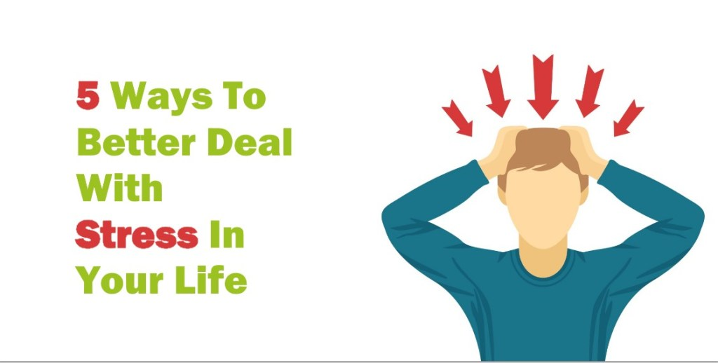 5 Ways To Better Deal With Stress In Your Life