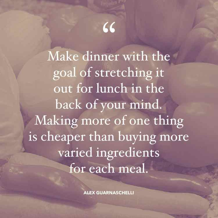 """Make dinner with the goal of stretching it out for lunch in the back of your mind. Making more of one thing is cheaper than buying more varied ingredients for each meal."" quote by Alex Guarnaschelli"