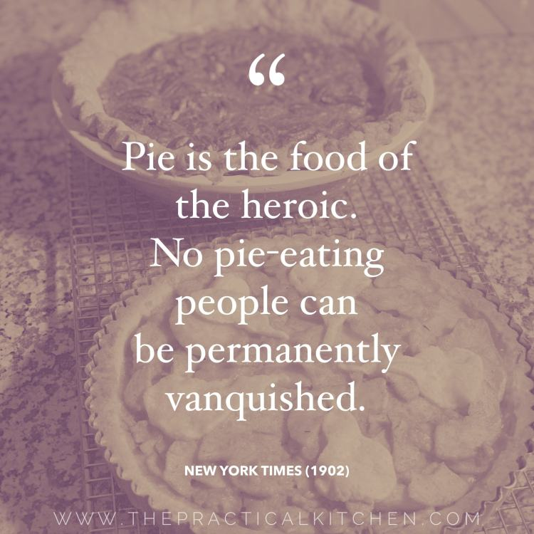 """Pie is the food of the heroic. No pie-eating people can be permanently vanquished."" quote from the New York Times in 1902"